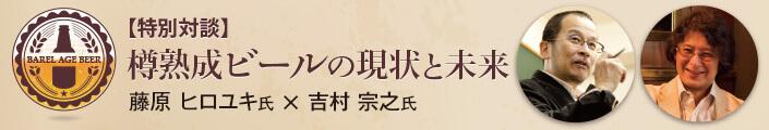 【特別対談】樽熟成ビールの現状と未来 藤原ヒロユキ氏×吉村宗之氏